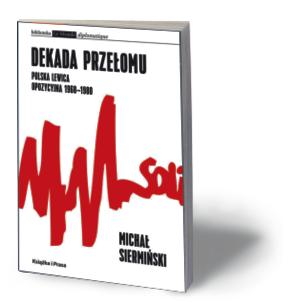 """Michał Siermiński, """"Dekada przełomu. Polska lewica opozycyjna 1968–1980"""", Instytut Wydawniczy Książka i Prasa, Warszawa 2016"""