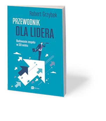 """Robert Grzybek, """"Przewodnik dla lidera. Budowanie zespołu w XXI wieku"""", MT Biznes, Warszawa 2017"""